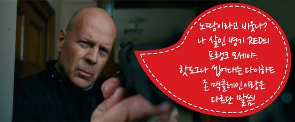 노땅이라고 무시하지 말라고~ 나 살인 병기 RED의 프랭크 모세야. 핫도그나 우적우적 씹는 존 맥클레인이랑은 다르단 말씀!