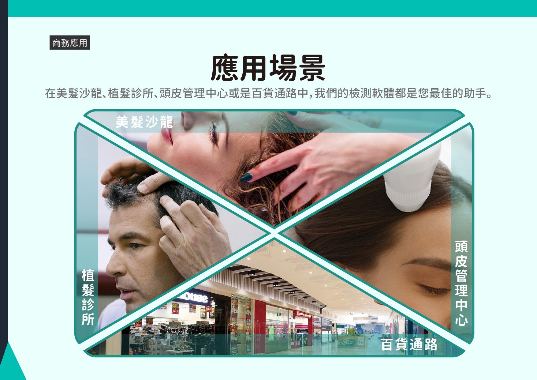 應用場景:在美髮沙龍、植髮診所、頭皮管理中心或是百貨通路中,我們的檢測軟體都是您最佳的助手。